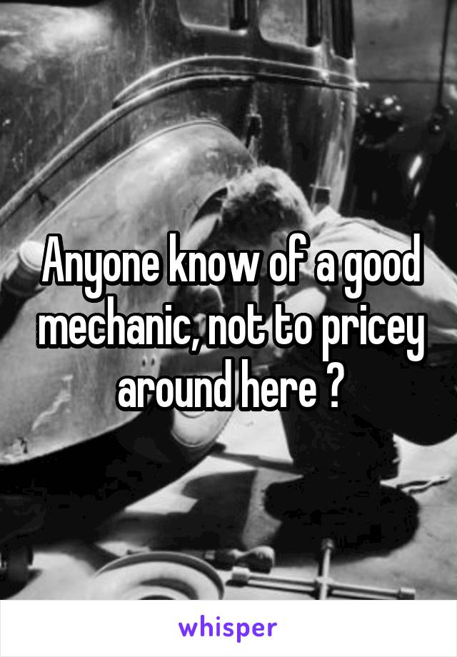 Anyone know of a good mechanic, not to pricey around here ?