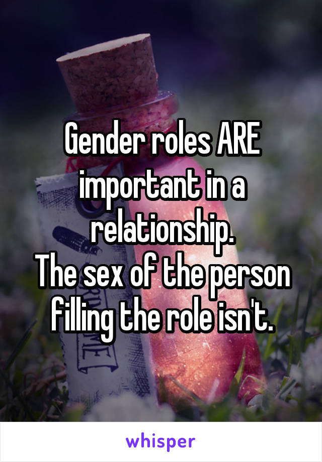 Gender roles ARE important in a relationship. The sex of the person filling the role isn't.