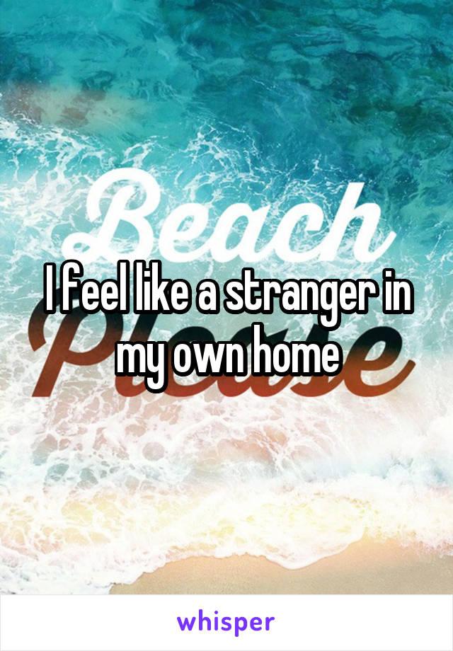 I feel like a stranger in my own home