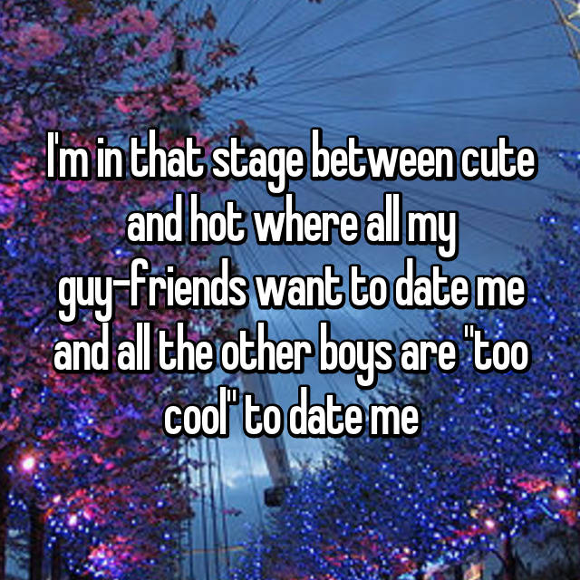 "I'm in that stage between cute and hot where all my guy-friends want to date me and all the other boys are ""too cool"" to date me"