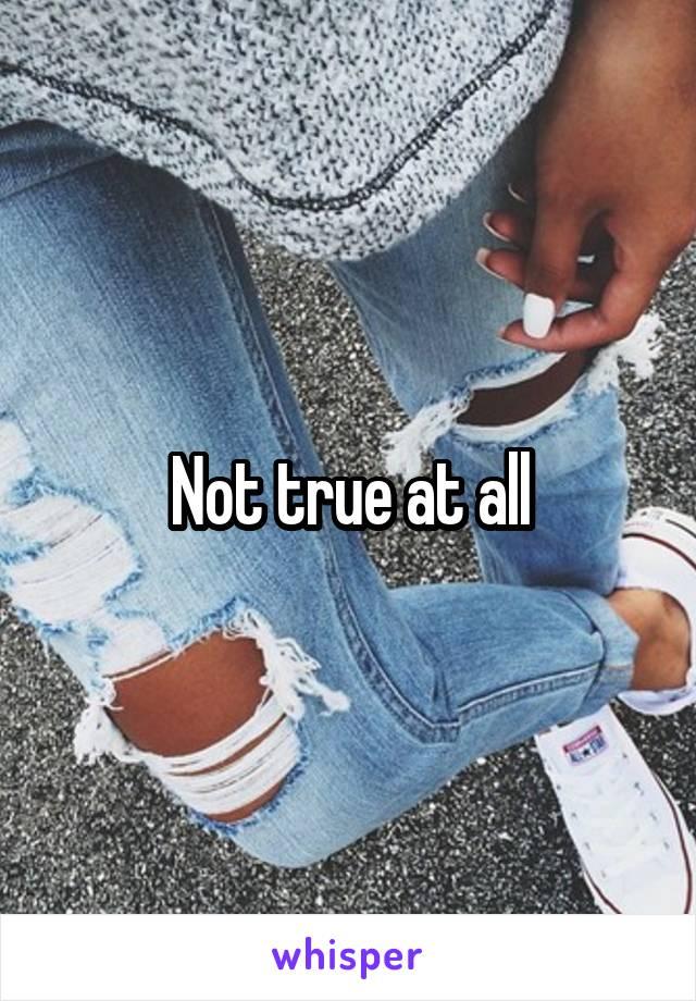 Not true at all