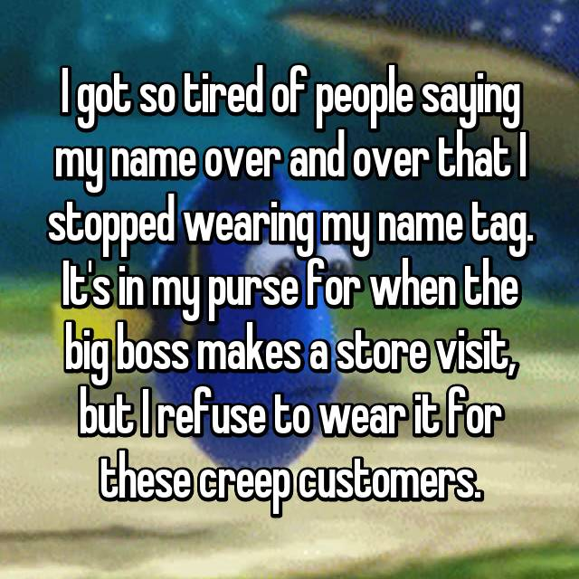 I got so tired of people saying my name over and over that I stopped wearing my name tag. It's in my purse for when the big boss makes a store visit, but I refuse to wear it for these creep customers.