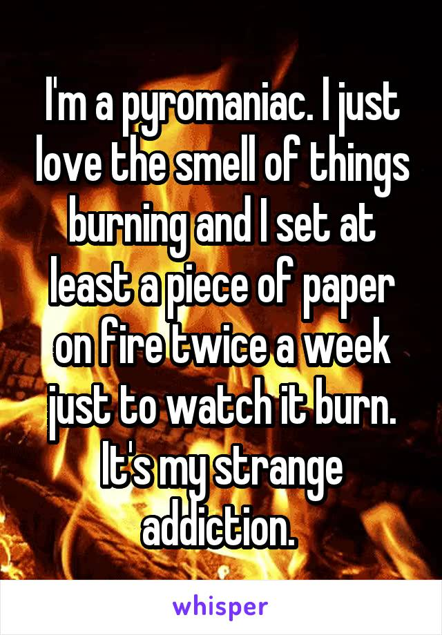 I'm a pyromaniac. I just love the smell of things burning and I set at least a piece of paper on fire twice a week just to watch it burn. It's my strange addiction.
