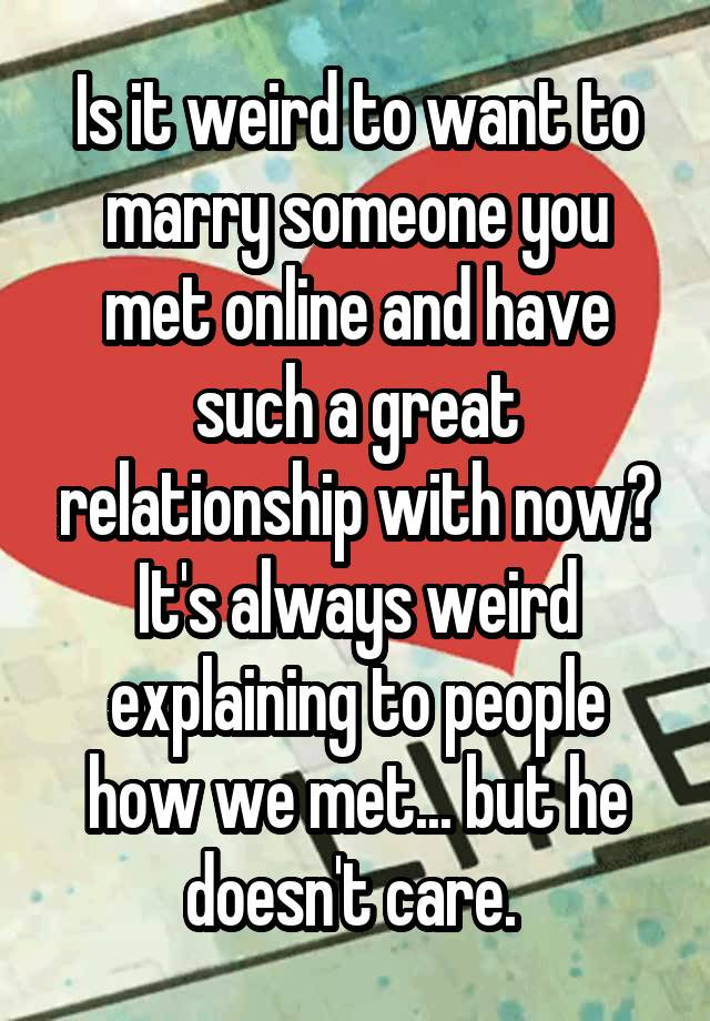 Is it weird to want to marry someone you met online and have