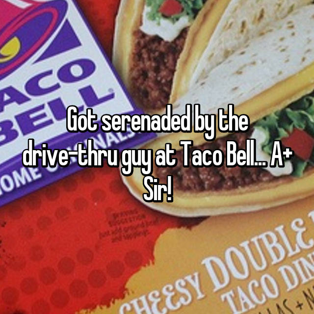 Got serenaded by the drive-thru guy at Taco Bell... A+ Sir!