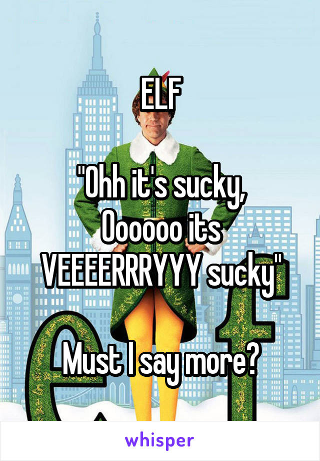 "ELF  ""Ohh it's sucky, Oooooo its VEEEERRRYYY sucky""  Must I say more?"