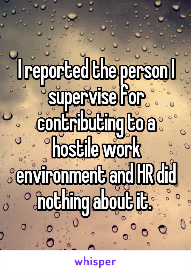 I reported the person I supervise for contributing to a hostile work environment and HR did nothing about it.