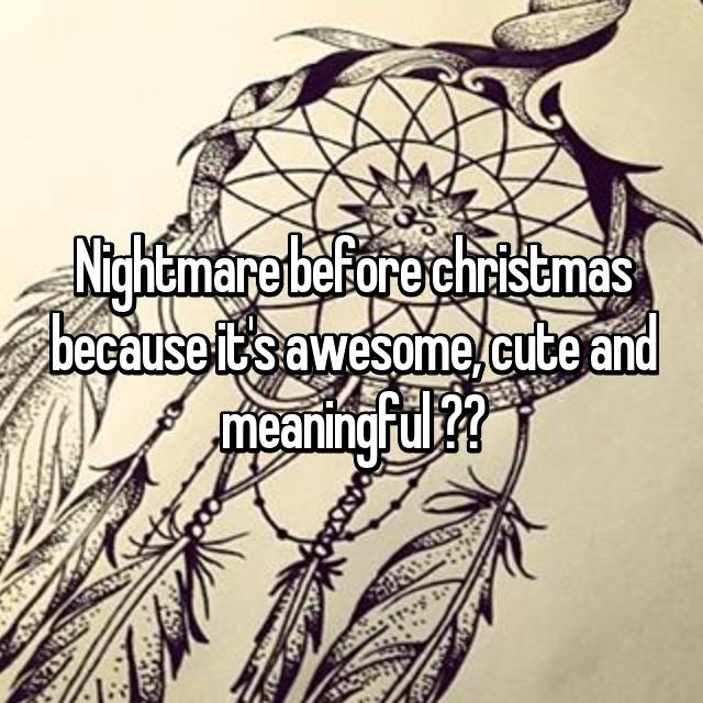 Nightmare before christmas because it's awesome, cute and meaningful ❤️