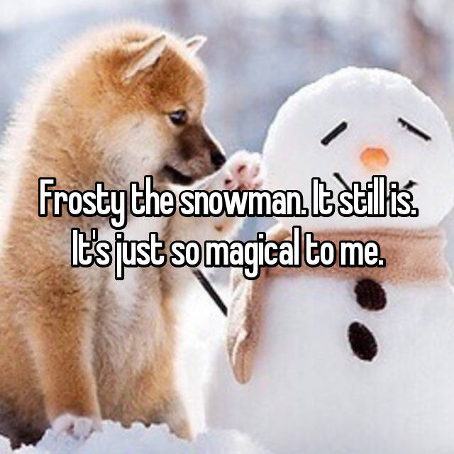 Frosty the snowman. It still is. It's just so magical to me.