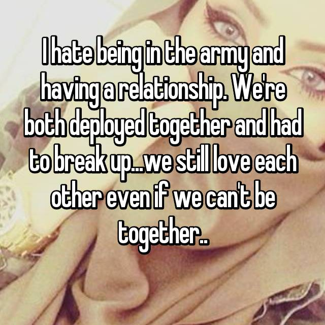 I hate being in the army and having a relationship. We're both deployed together and had to break up...we still love each other even if we can't be together..