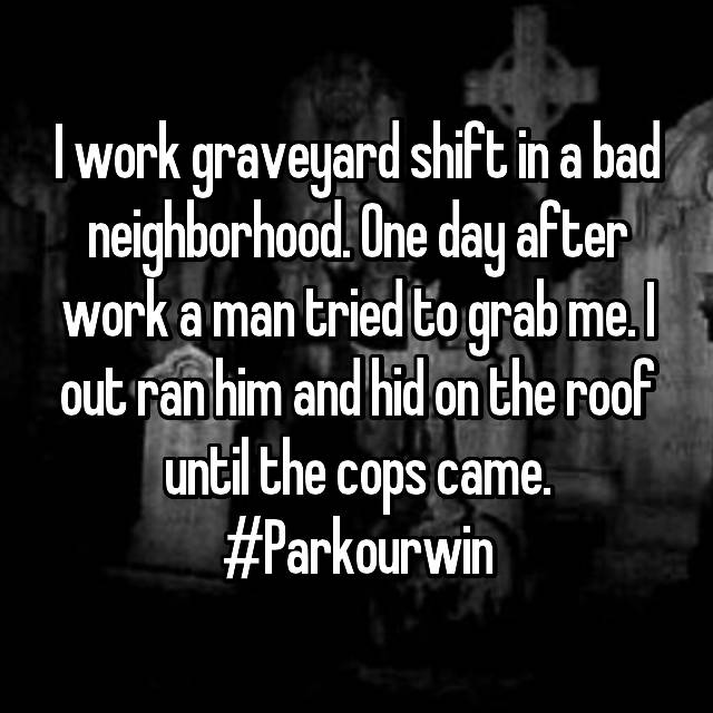 I work graveyard shift in a bad neighborhood. One day after work a man tried to grab me. I out ran him and hid on the roof until the cops came. #Parkourwin