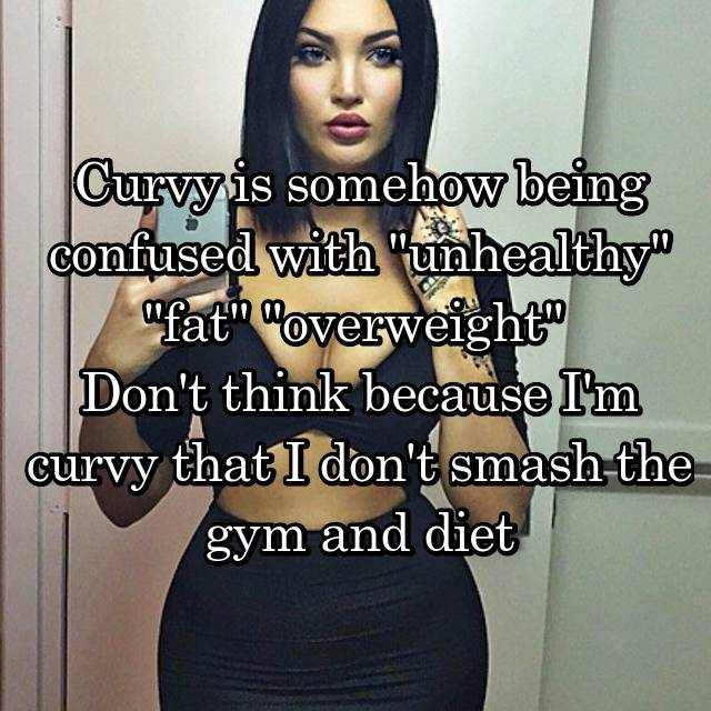 "Curvy is somehow being confused with ""unhealthy"" ""fat"" ""overweight""  Don't think because I'm curvy that I don't smash the gym and diet"