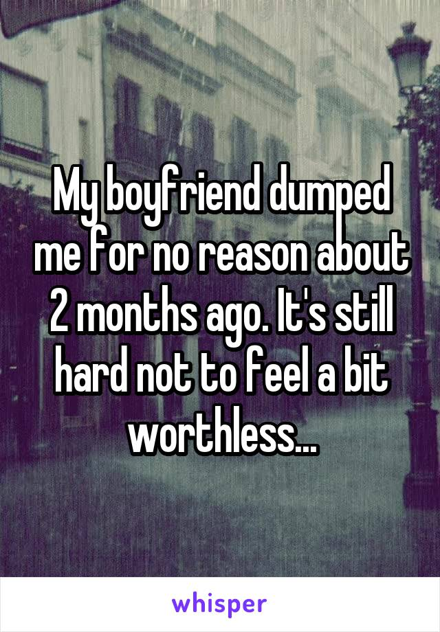 My boyfriend dumped me for no reason about 2 months ago. It's still hard not to feel a bit worthless...