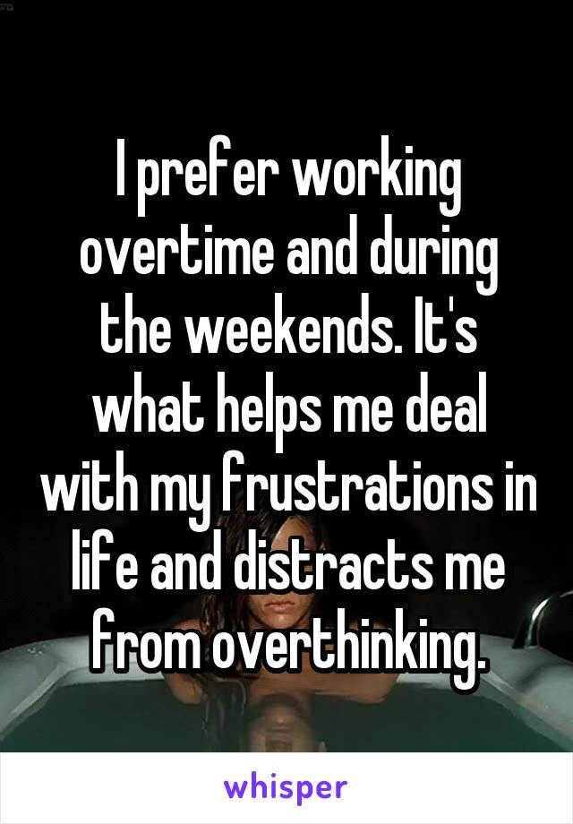 I prefer working overtime and during the weekends. It's what helps me deal with my frustrations in life and distracts me from overthinking.