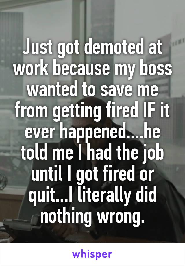 Just got demoted at work because my boss wanted to save me from getting fired IF it ever happened....he told me I had the job until I got fired or quit...I literally did nothing wrong.