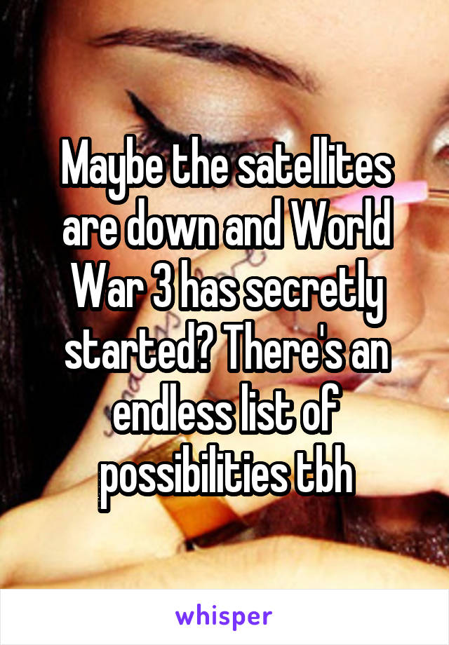 Maybe the satellites are down and World War 3 has secretly started? There's an endless list of possibilities tbh