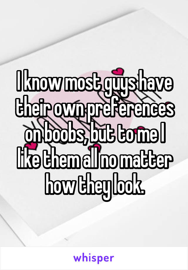 I know most guys have their own preferences on boobs, but to me I like them all no matter how they look.