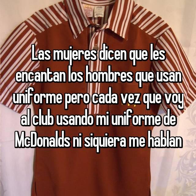 Las mujeres dicen que les encantan los hombres que usan uniforme pero cada vez que voy al club usando mi uniforme de McDonalds ni siquiera me hablan