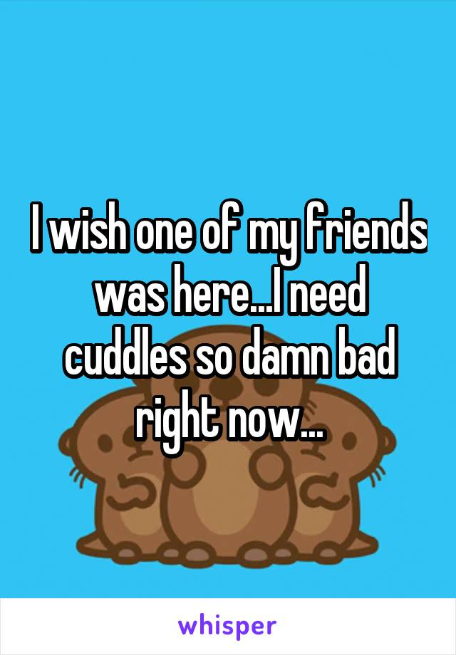 I wish one of my friends was here...I need cuddles so damn bad right now...