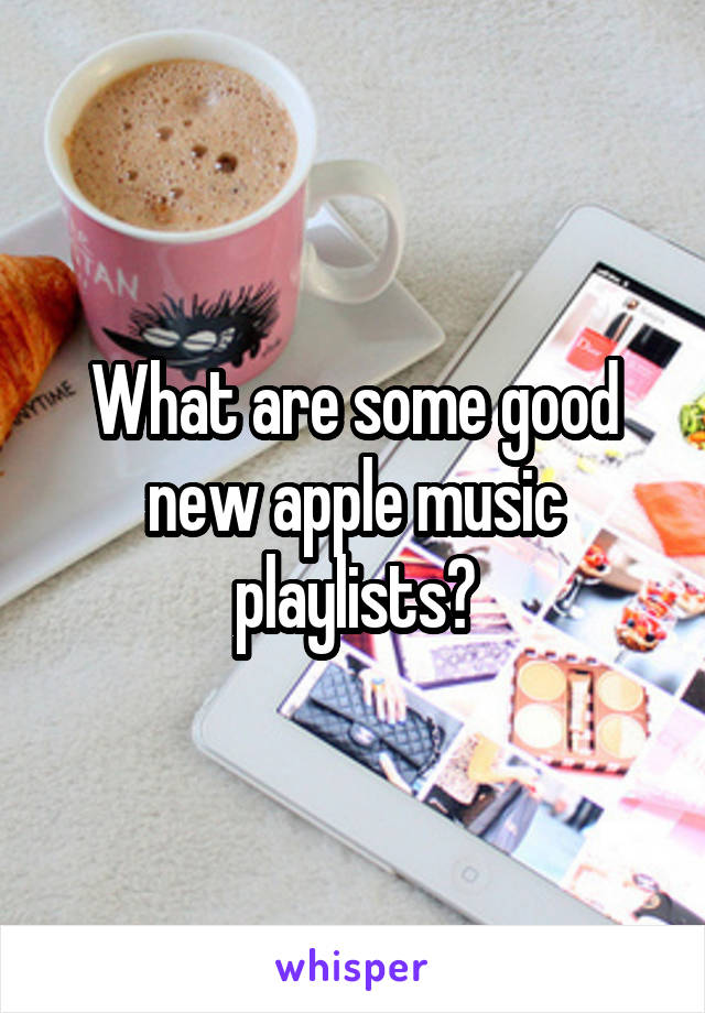 What are some good new apple music playlists?