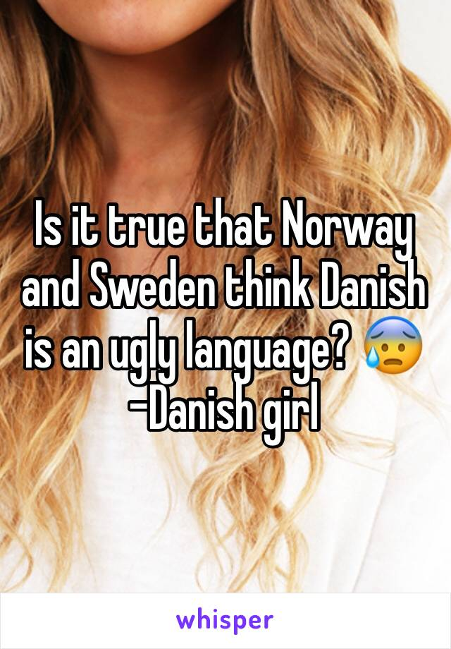 Is it true that Norway and Sweden think Danish is an ugly language? 😰 -Danish girl