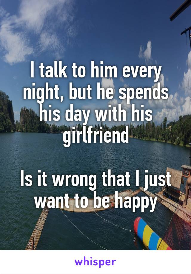 I talk to him every night, but he spends his day with his girlfriend  Is it wrong that I just want to be happy