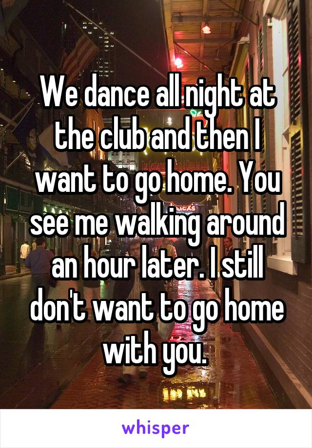 We dance all night at the club and then I want to go home. You see me walking around an hour later. I still don't want to go home with you.