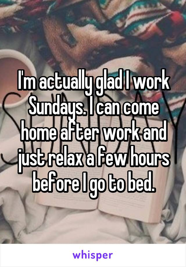 I'm actually glad I work Sundays. I can come home after work and just relax a few hours before I go to bed.