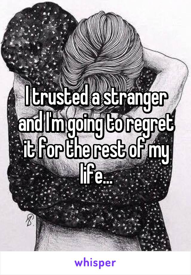 I trusted a stranger and I'm going to regret it for the rest of my life...