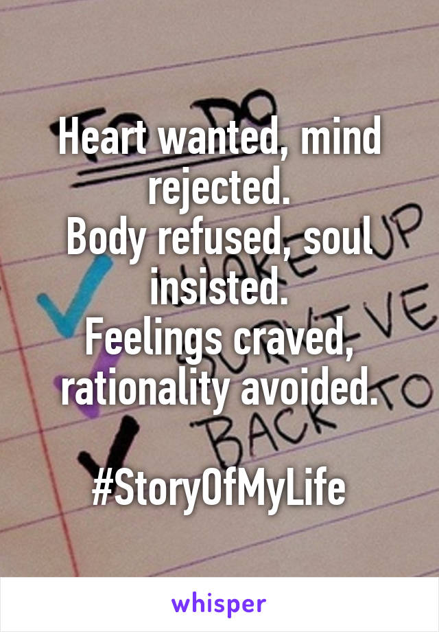 Heart wanted, mind rejected. Body refused, soul insisted. Feelings craved, rationality avoided.  #StoryOfMyLife