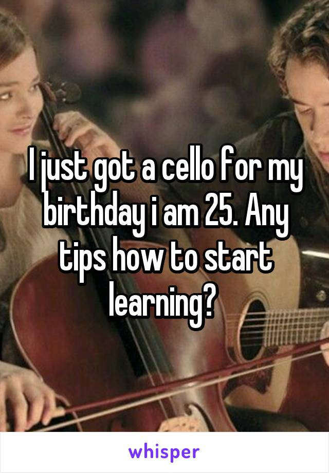 I just got a cello for my birthday i am 25. Any tips how to start learning?