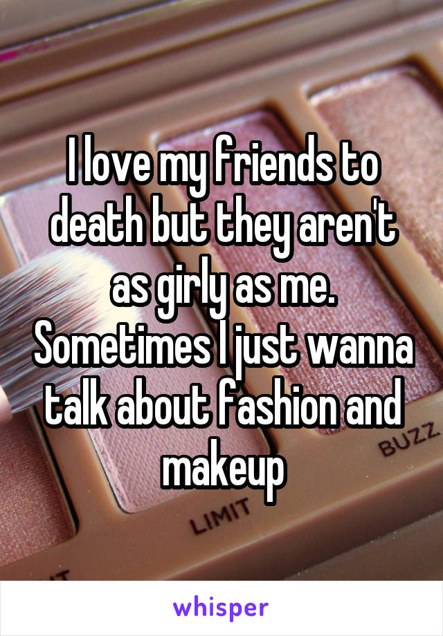 I love my friends to death but they aren't as girly as me. Sometimes I just wanna talk about fashion and makeup