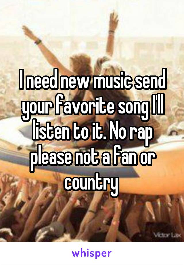 I need new music send your favorite song I'll listen to it. No rap please not a fan or country