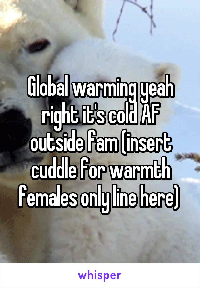 Global warming yeah right it's cold AF outside fam (insert cuddle for warmth females only line here)
