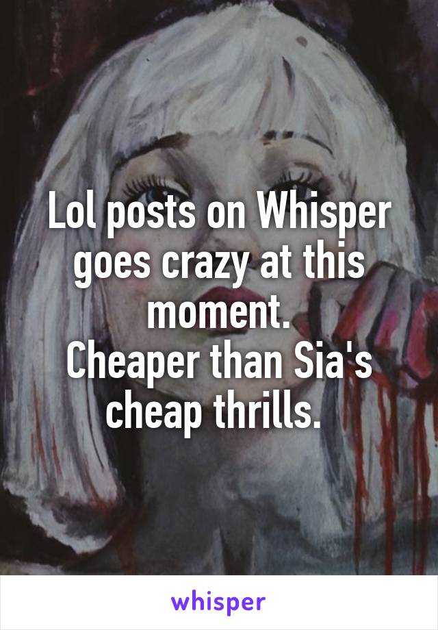Lol posts on Whisper goes crazy at this moment. Cheaper than Sia's cheap thrills.