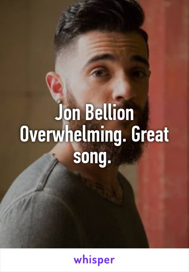 Jon Bellion Overwhelming. Great song.