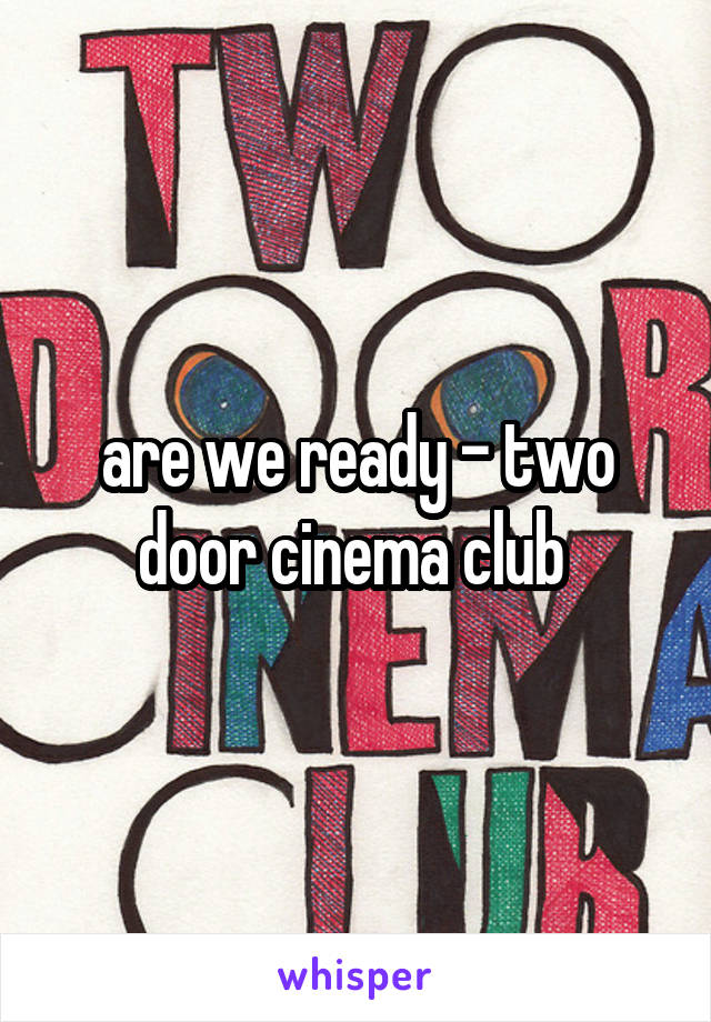 are we ready - two door cinema club