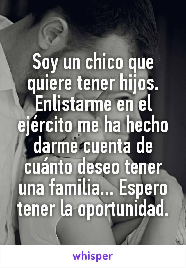 Soy un chico que quiere tener hijos. Enlistarme en el ejército me ha hecho darme cuenta de cuánto deseo tener una familia... Espero tener la oportunidad.
