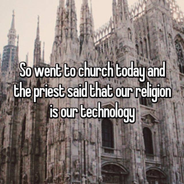 So went to church today and the priest said that our religion is our technology