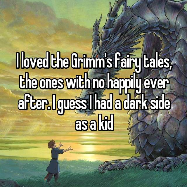 I loved the Grimm's fairy tales, the ones with no happily ever after. I guess I had a dark side as a kid
