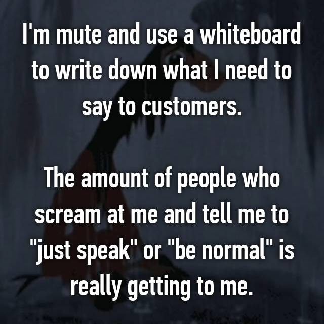 "I'm mute and use a whiteboard to write down what I need to say to customers.  The amount of people who scream at me and tell me to ""just speak"" or ""be normal"" is really getting to me."
