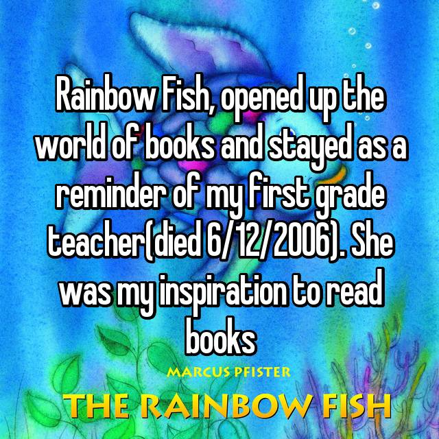 Rainbow Fish, opened up the world of books and stayed as a reminder of my first grade teacher(died 6/12/2006). She was my inspiration to read books