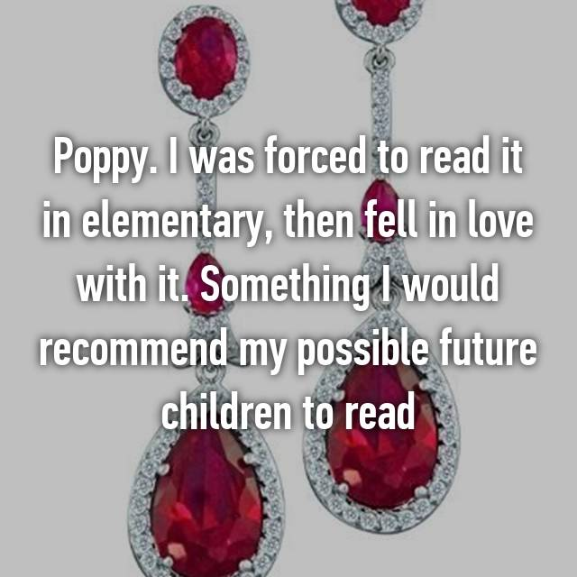 Poppy. I was forced to read it in elementary, then fell in love with it. Something I would recommend my possible future children to read