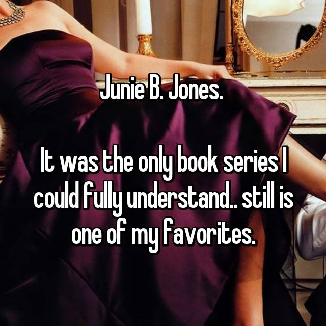 Junie B. Jones.   It was the only book series I could fully understand.. still is one of my favorites.