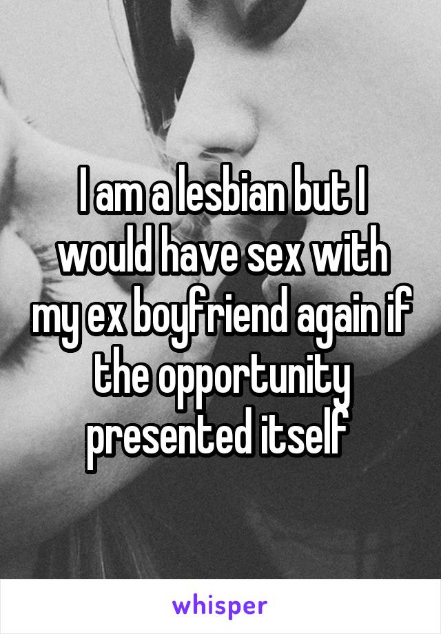 I am a lesbian but I would have sex with my ex boyfriend again if the opportunity presented itself