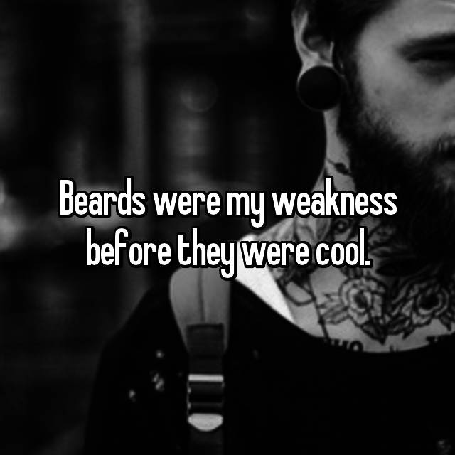 Beards were my weakness before they were cool.