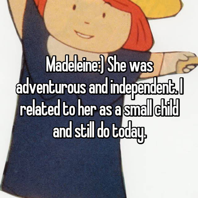 Madeleine:) She was adventurous and independent. I related to her as a small child and still do today.