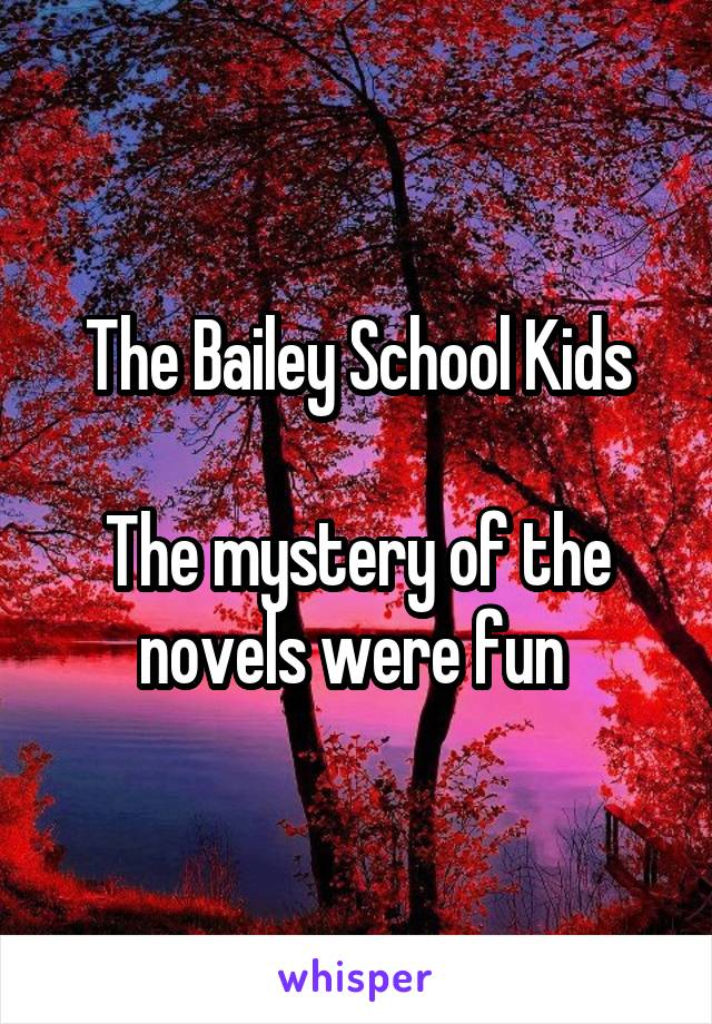 The Bailey School Kids  The mystery of the novels were fun