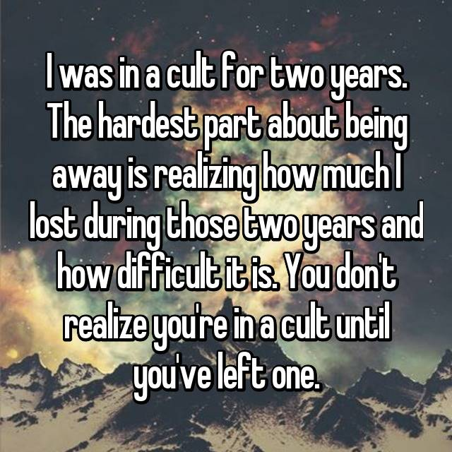 I was in a cult for two years. The hardest part about being away is realizing how much I lost during those two years and how difficult it is. You don't realize you're in a cult until you've left one.