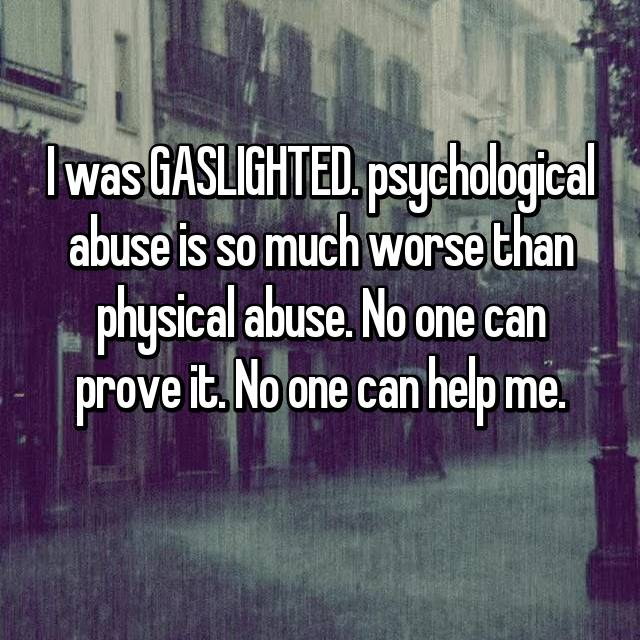 I was GASLIGHTED. psychological abuse is so much worse than physical abuse. No one can prove it. No one can help me.